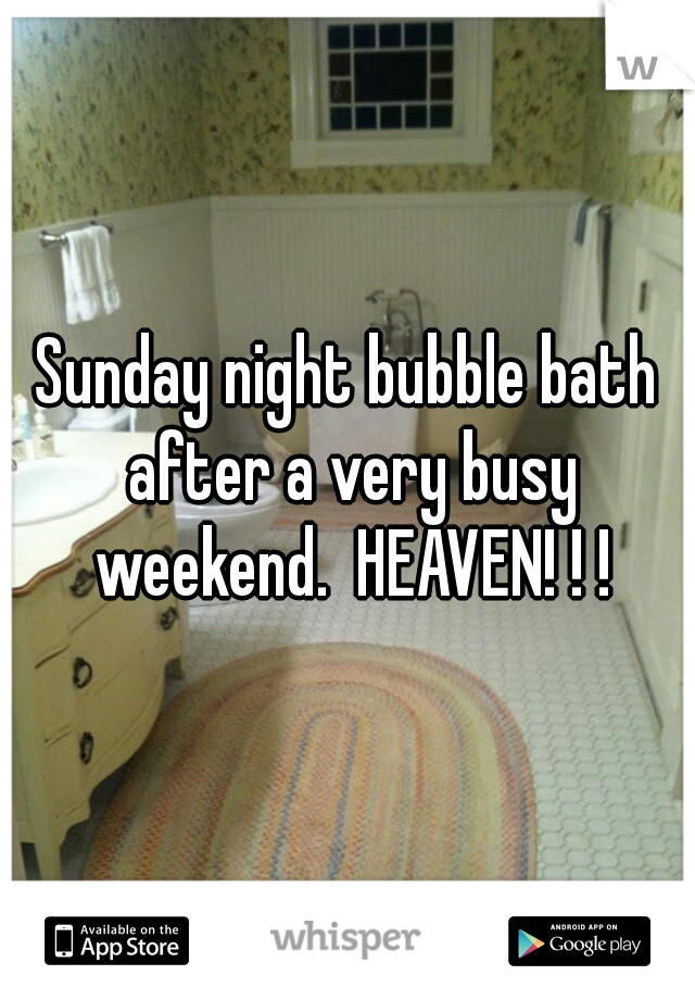 Sunday night bubble bath after a very busy weekend.  HEAVEN! ! !