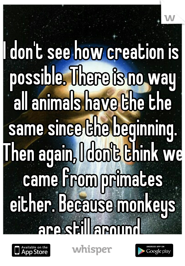 I don't see how creation is possible. There is no way all animals have the the same since the beginning. Then again, I don't think we came from primates either. Because monkeys are still around.