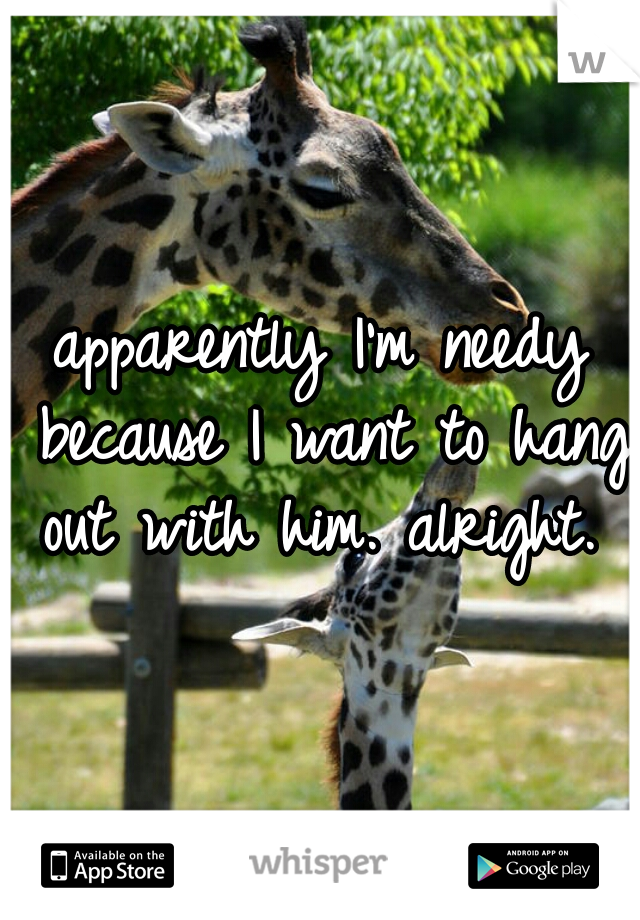 apparently I'm needy because I want to hang out with him. alright.
