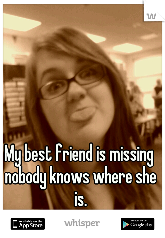 My best friend is missing nobody knows where she is.