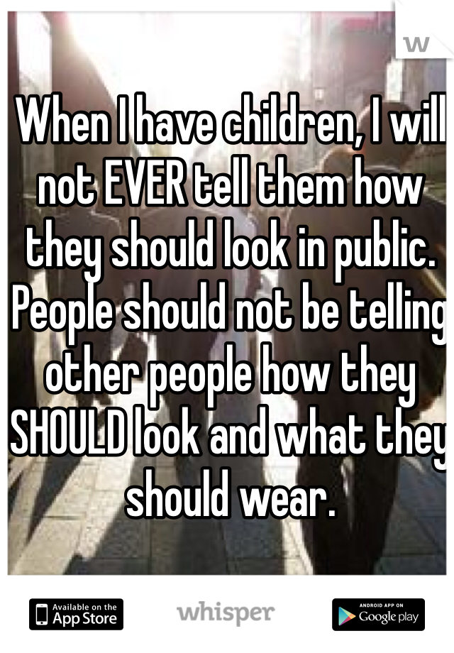 When I have children, I will not EVER tell them how they should look in public. People should not be telling other people how they SHOULD look and what they should wear.