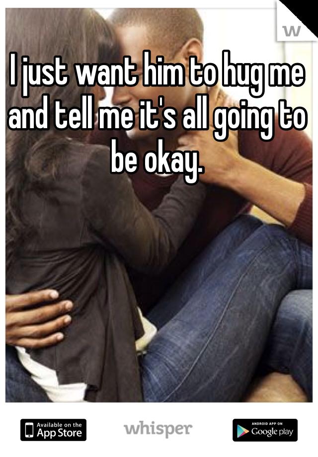 I just want him to hug me and tell me it's all going to be okay.