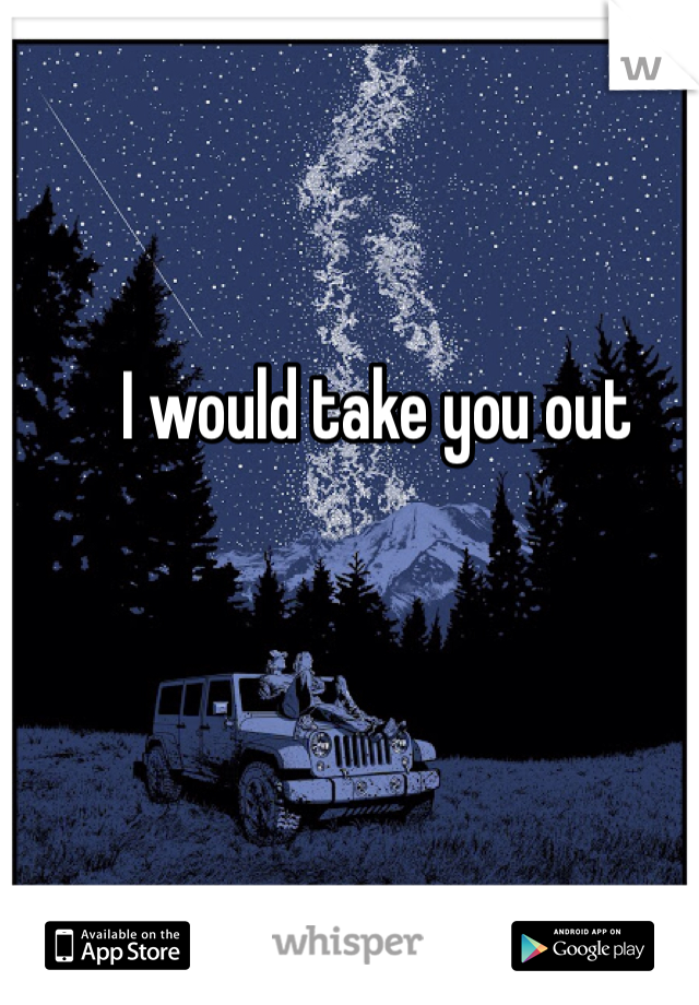 I would take you out