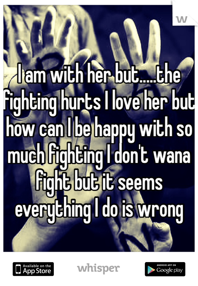 I am with her but.....the fighting hurts I love her but how can I be happy with so much fighting I don't wana fight but it seems everything I do is wrong