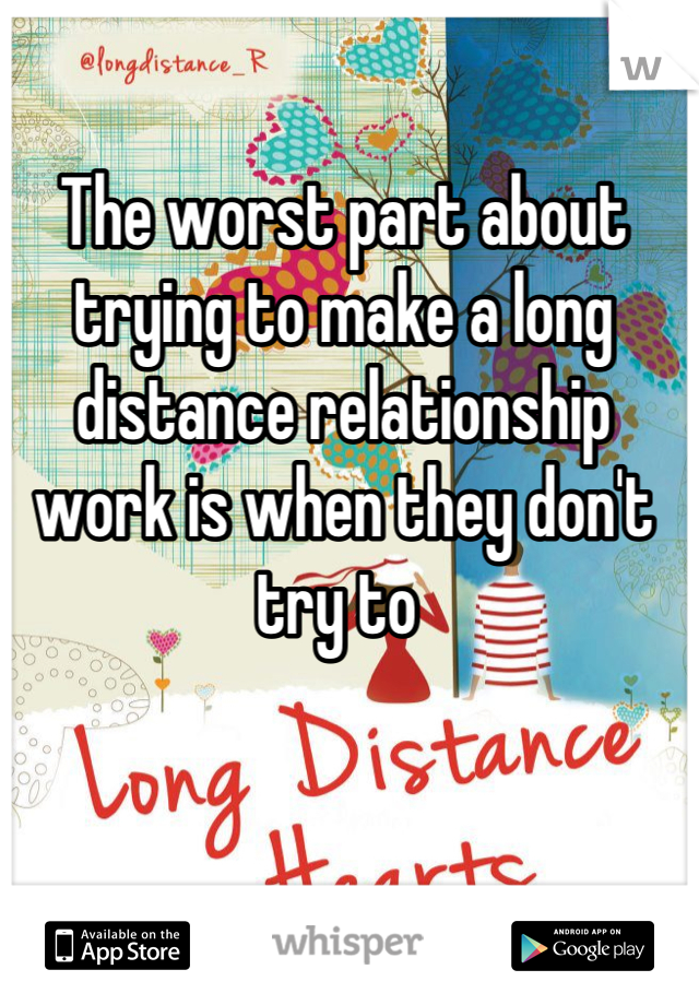 The worst part about trying to make a long distance relationship work is when they don't try to