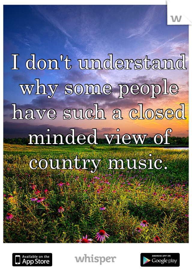 I don't understand why some people have such a closed minded view of country music.