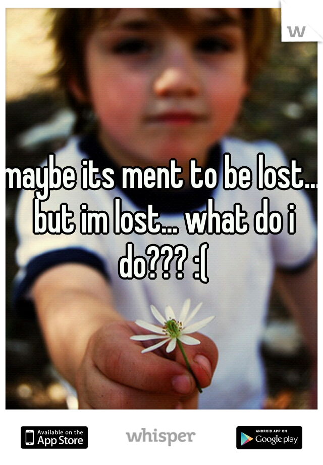maybe its ment to be lost... but im lost... what do i do??? :(