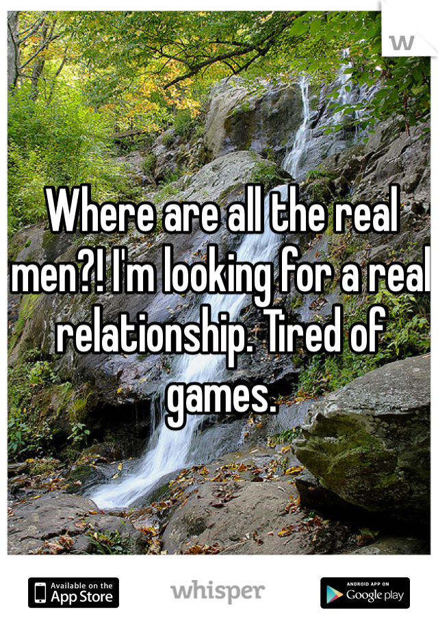 Where are all the real men?! I'm looking for a real relationship. Tired of games.