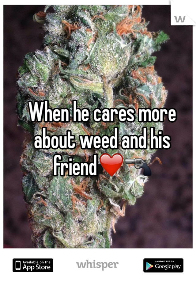 When he cares more about weed and his friend❤️🔫