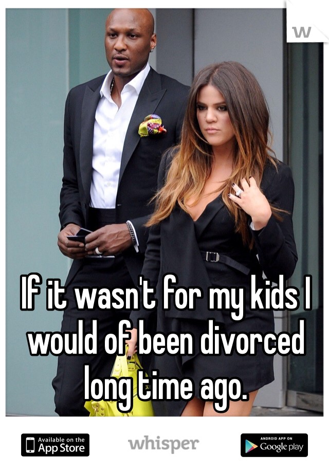 If it wasn't for my kids I would of been divorced long time ago.