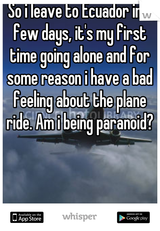 So i leave to Ecuador in a few days, it's my first time going alone and for some reason i have a bad feeling about the plane ride. Am i being paranoid?