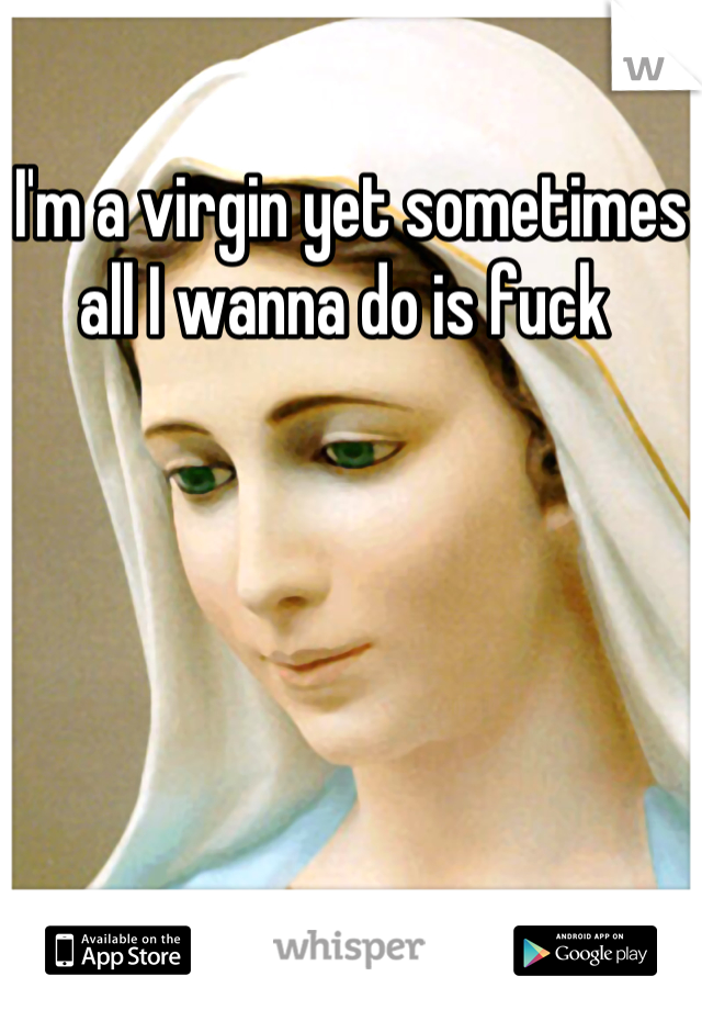 I'm a virgin yet sometimes all I wanna do is fuck