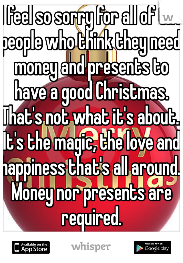 I feel so sorry for all of the people who think they need money and presents to have a good Christmas. That's not what it's about.. It's the magic, the love and happiness that's all around. Money nor presents are required.