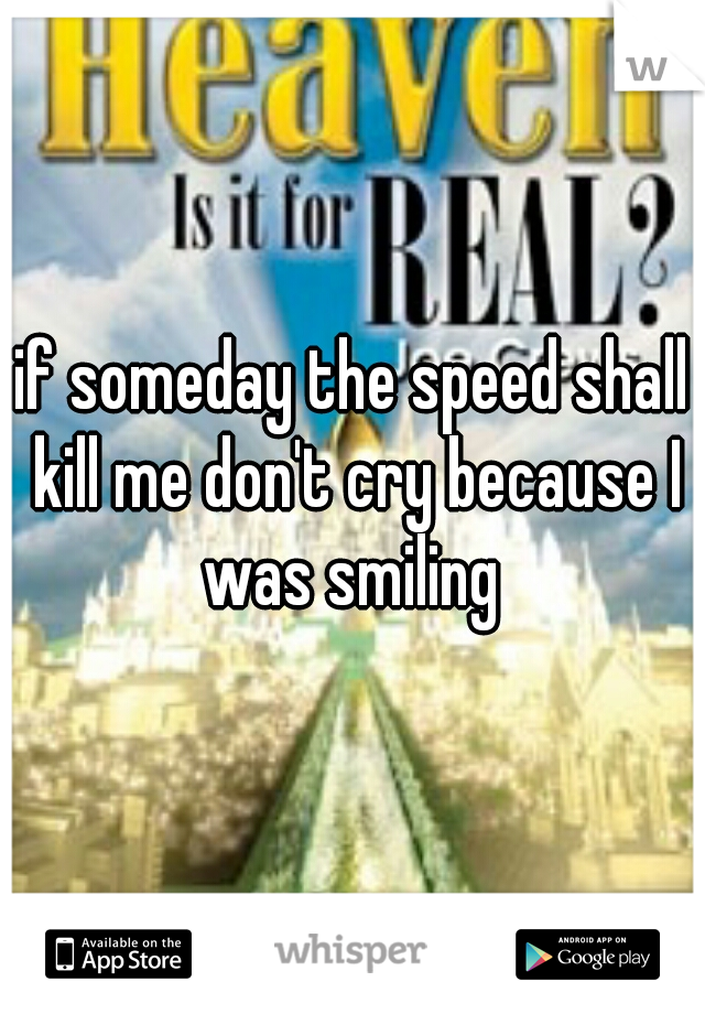 if someday the speed shall kill me don't cry because I was smiling