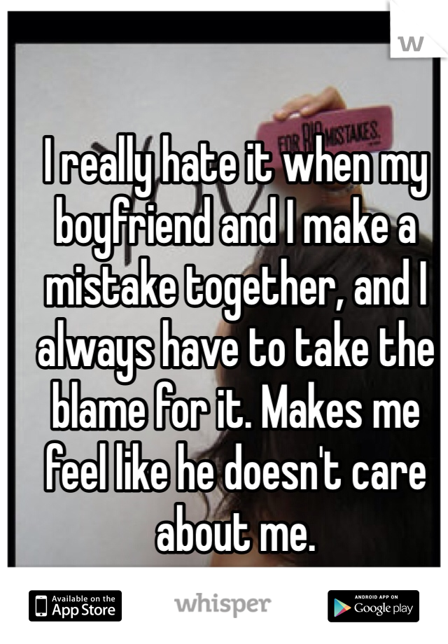 I really hate it when my boyfriend and I make a mistake together, and I always have to take the blame for it. Makes me feel like he doesn't care about me.