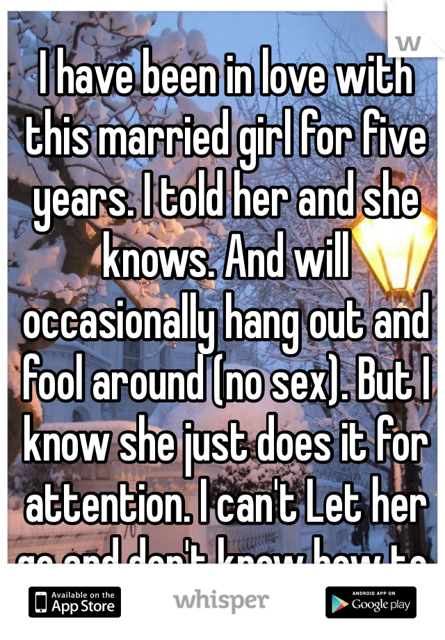 I have been in love with this married girl for five years. I told her and she knows. And will occasionally hang out and fool around (no sex). But I know she just does it for attention. I can't Let her go and don't know how to.