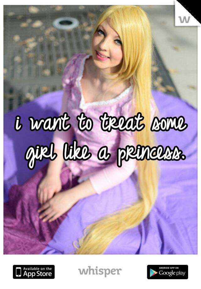 i want to treat some girl like a princess.