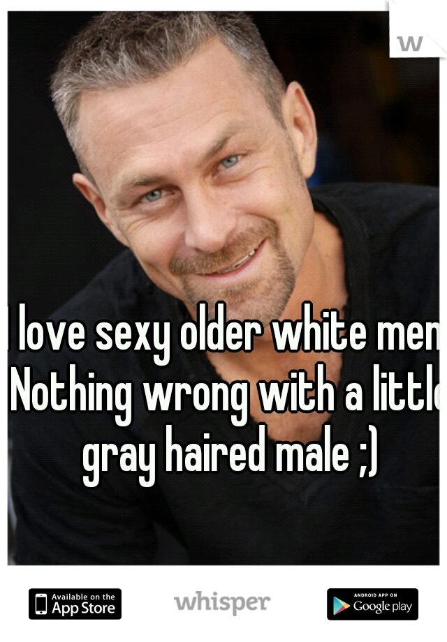 I love sexy older white men. Nothing wrong with a little gray haired male ;)