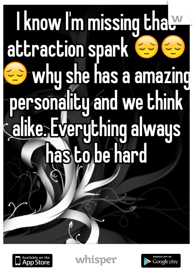 I know I'm missing that attraction spark 😔😔😔 why she has a amazing personality and we think alike. Everything always has to be hard