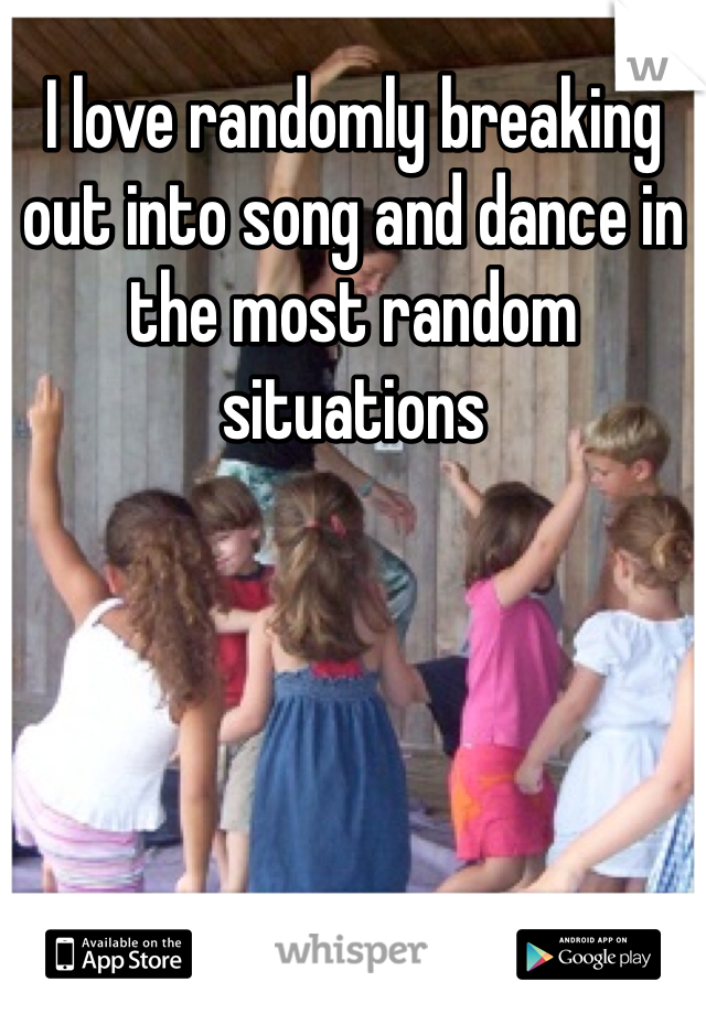 I love randomly breaking out into song and dance in the most random situations