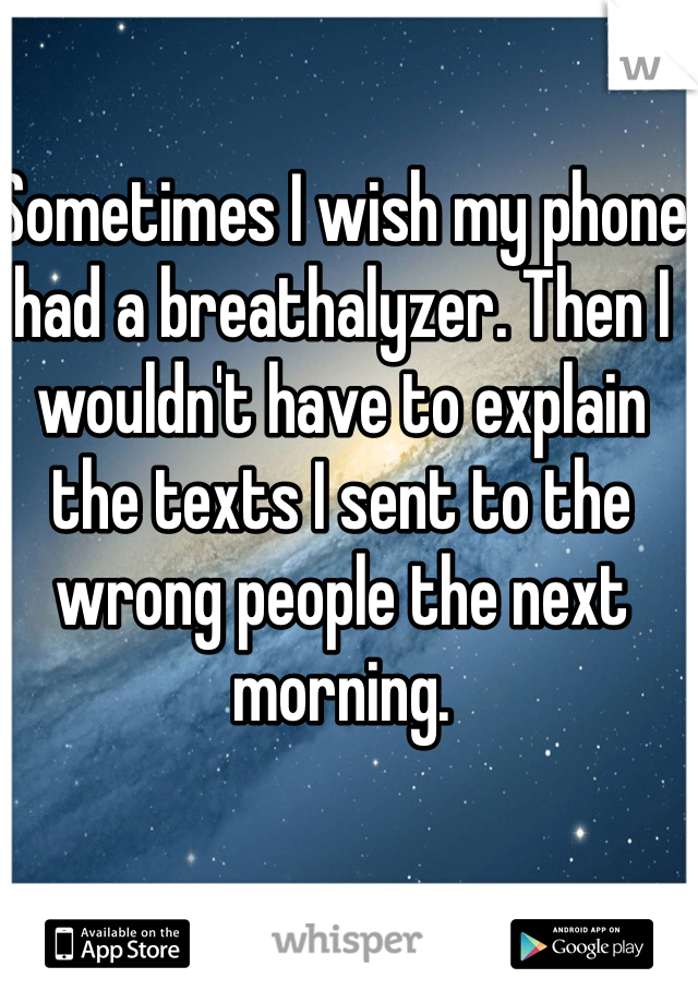 Sometimes I wish my phone had a breathalyzer. Then I wouldn't have to explain the texts I sent to the wrong people the next morning.