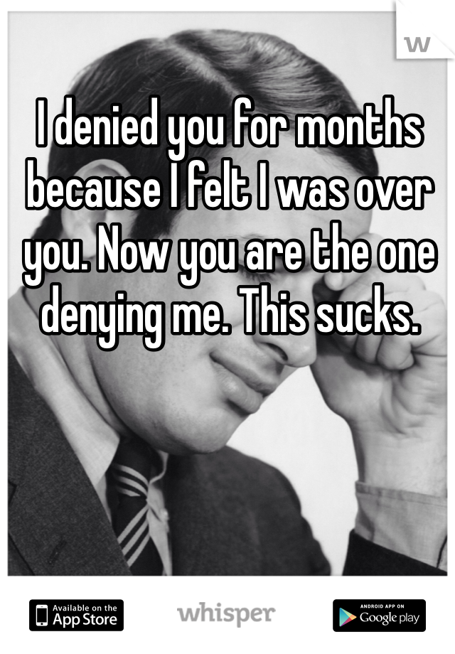 I denied you for months because I felt I was over you. Now you are the one denying me. This sucks.