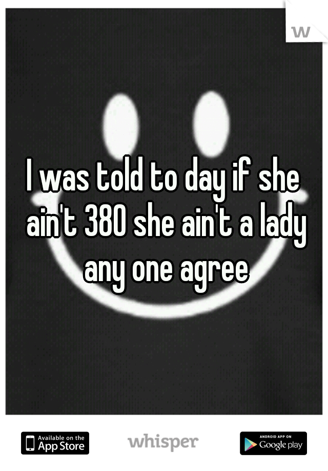 I was told to day if she ain't 380 she ain't a lady any one agree
