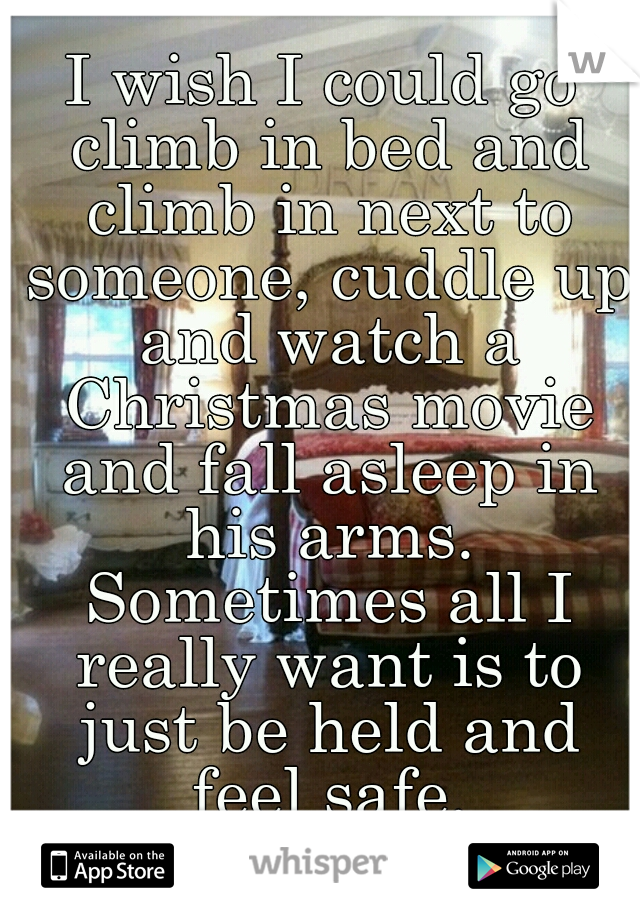 I wish I could go climb in bed and climb in next to someone, cuddle up and watch a Christmas movie and fall asleep in his arms. Sometimes all I really want is to just be held and feel safe.