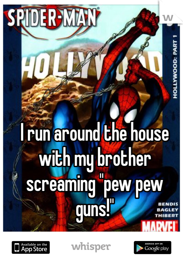 "I run around the house with my brother screaming ""pew pew guns!"""