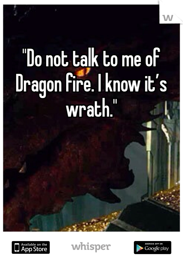 """Do not talk to me of Dragon fire. I know it's wrath."""