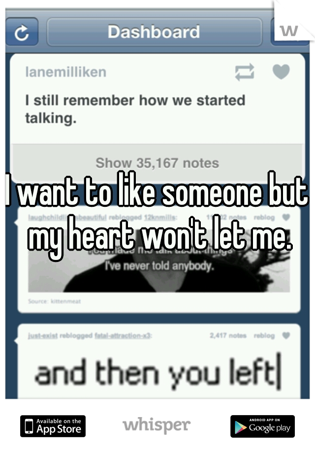 I want to like someone but my heart won't let me.