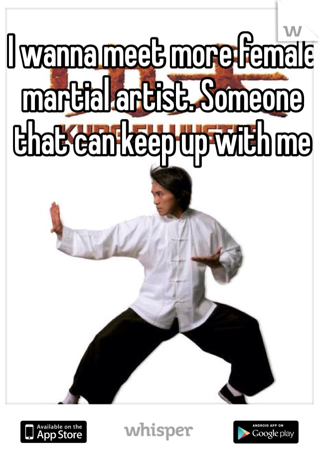 I wanna meet more female martial artist. Someone that can keep up with me