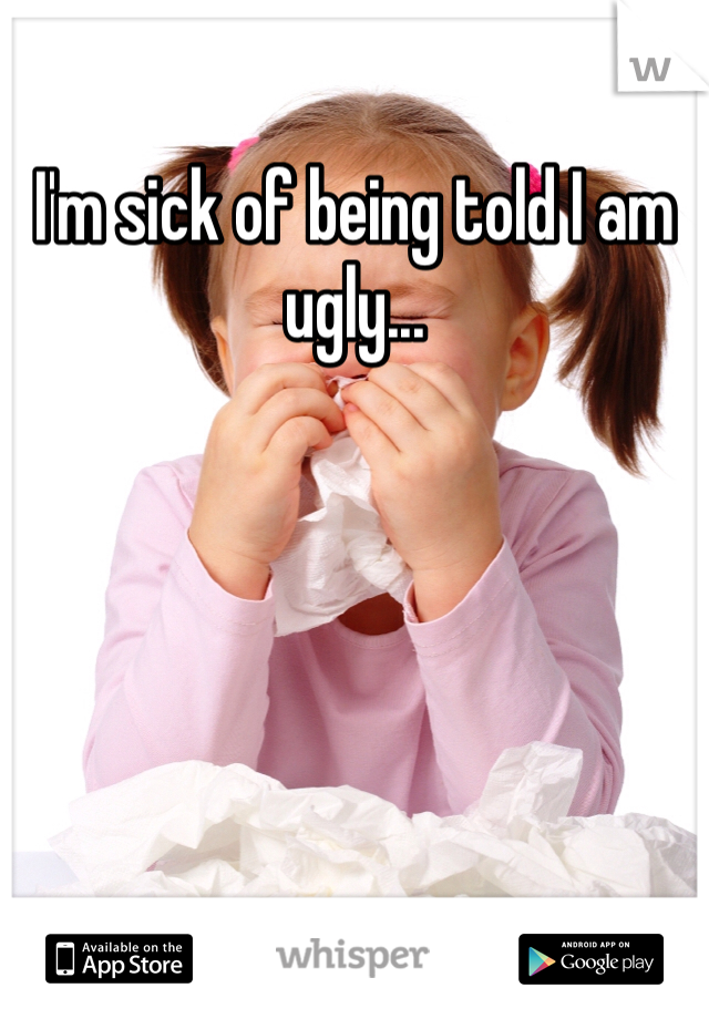 I'm sick of being told I am ugly...