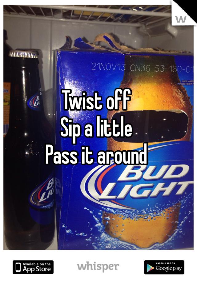 Twist off Sip a little Pass it around