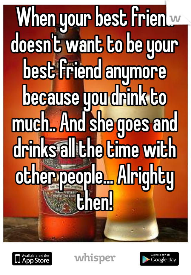 When your best friend doesn't want to be your best friend anymore because you drink to much.. And she goes and drinks all the time with other people... Alrighty then!