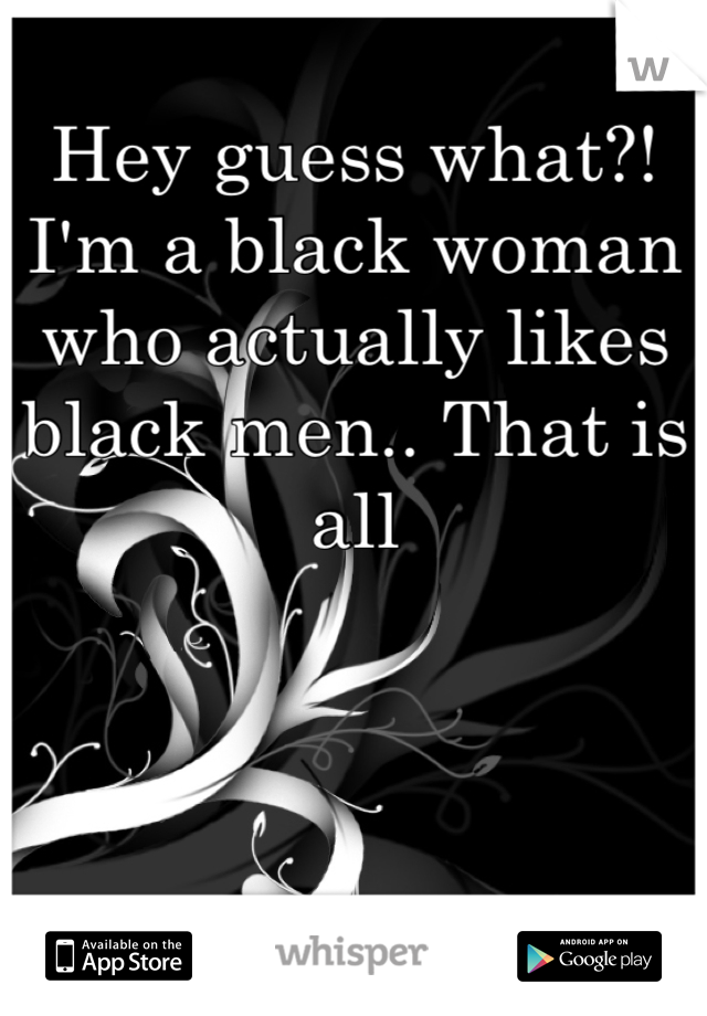 Hey guess what?! I'm a black woman who actually likes black men.. That is all