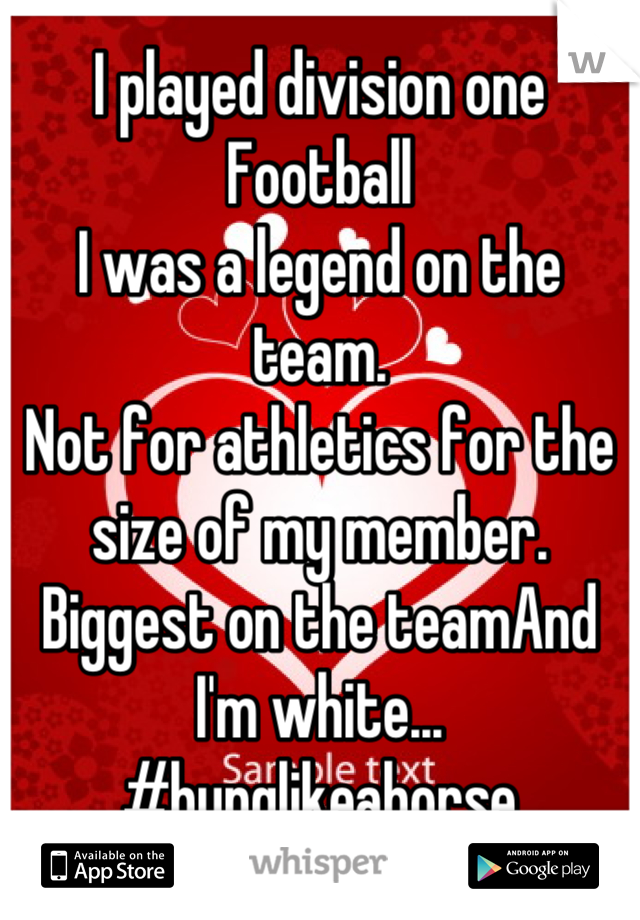 I played division one Football I was a legend on the team. Not for athletics for the size of my member. Biggest on the teamAnd I'm white... #hunglikeahorse