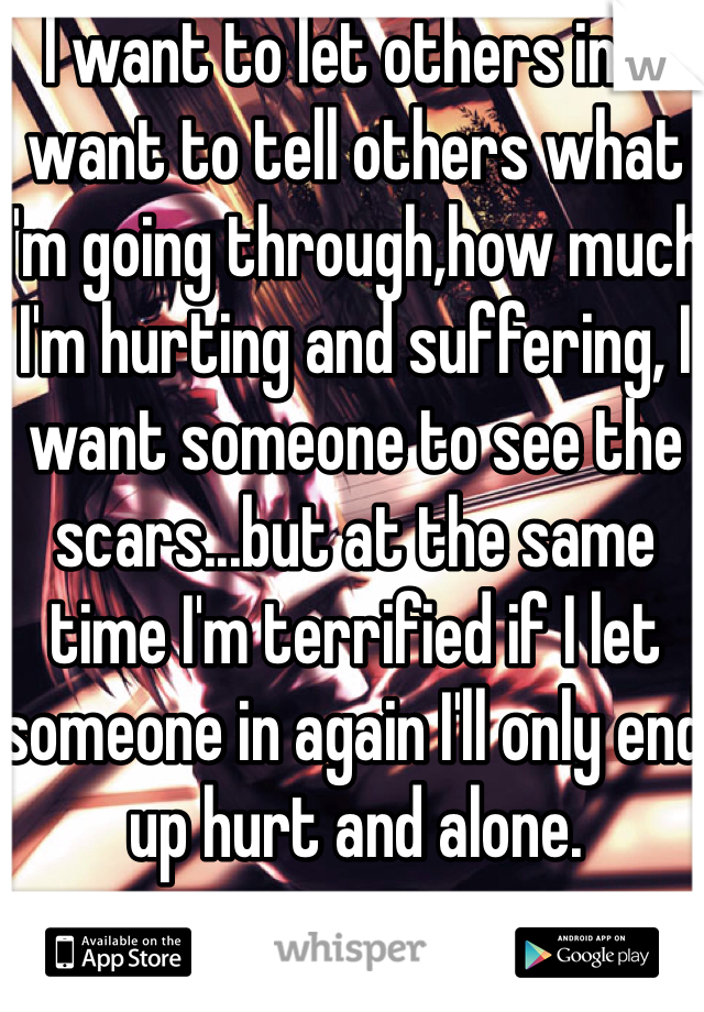 I want to let others in...I want to tell others what I'm going through,how much I'm hurting and suffering, I want someone to see the scars...but at the same time I'm terrified if I let someone in again I'll only end up hurt and alone.