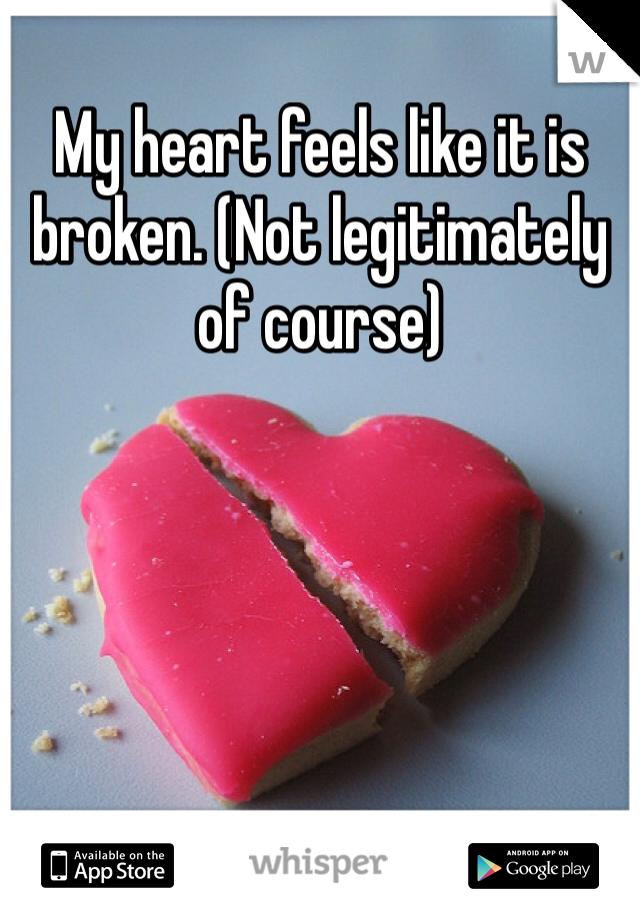 My heart feels like it is broken. (Not legitimately of course)