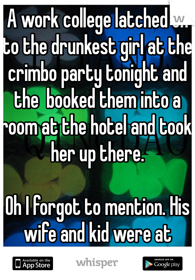 A work college latched on to the drunkest girl at the crimbo party tonight and the  booked them into a room at the hotel and took her up there.  Oh I forgot to mention. His wife and kid were at home... Unbelievable.