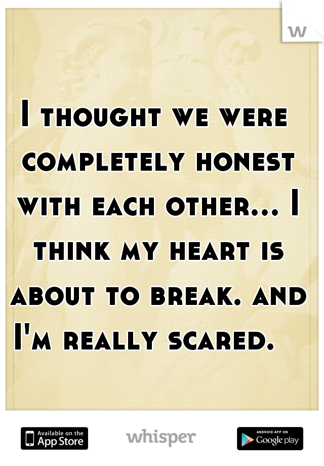 I thought we were completely honest with each other... I think my heart is about to break. and I'm really scared.