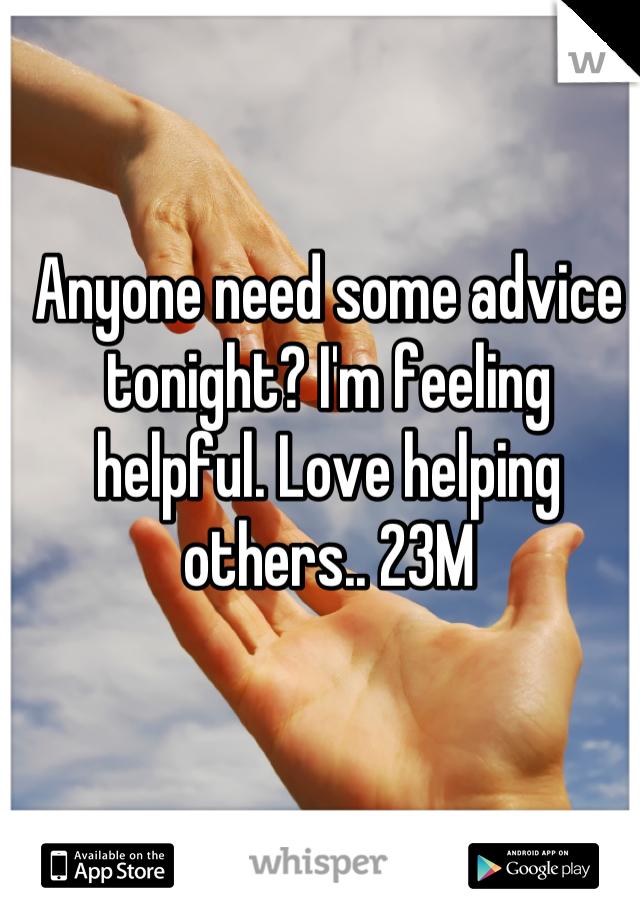 Anyone need some advice tonight? I'm feeling helpful. Love helping others.. 23M
