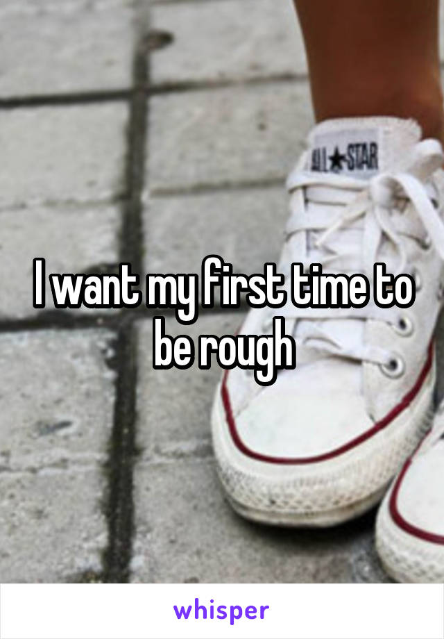 I want my first time to be rough