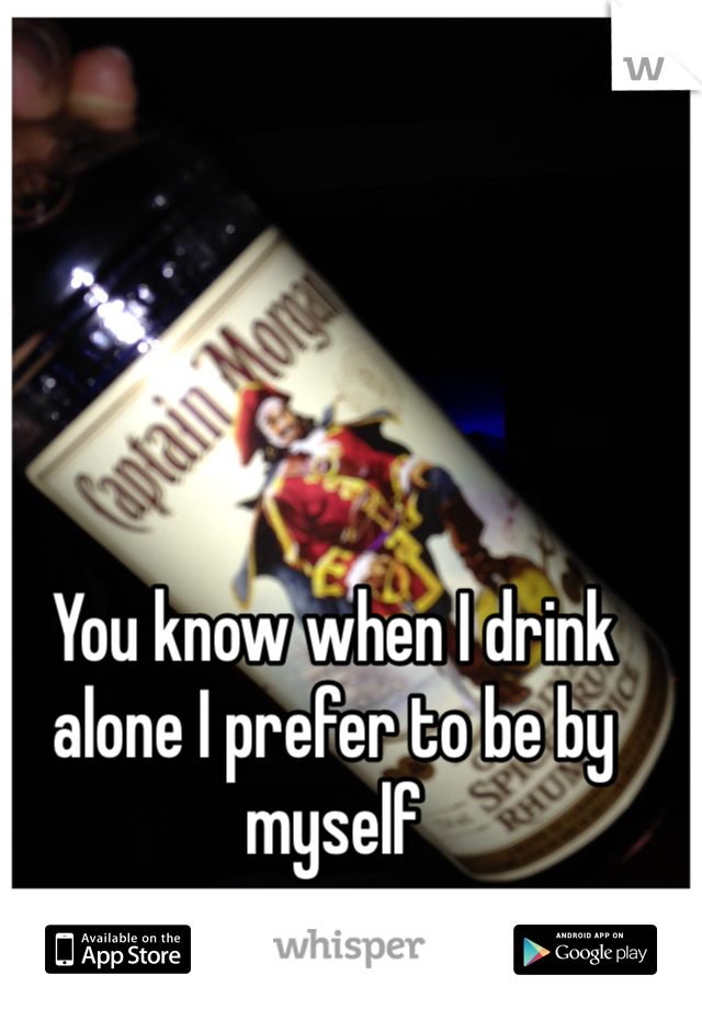 You know when I drink alone I prefer to be by myself