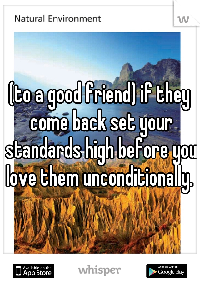 (to a good friend) if they come back set your standards high before you love them unconditionally.
