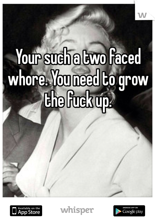 Your such a two faced whore. You need to grow the fuck up.