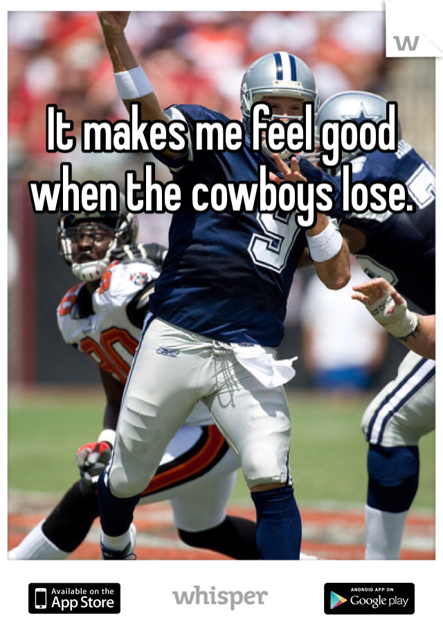 It makes me feel good when the cowboys lose.