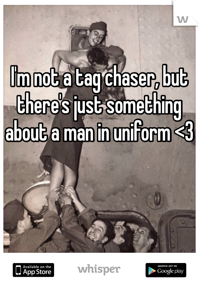 I'm not a tag chaser, but there's just something about a man in uniform <3