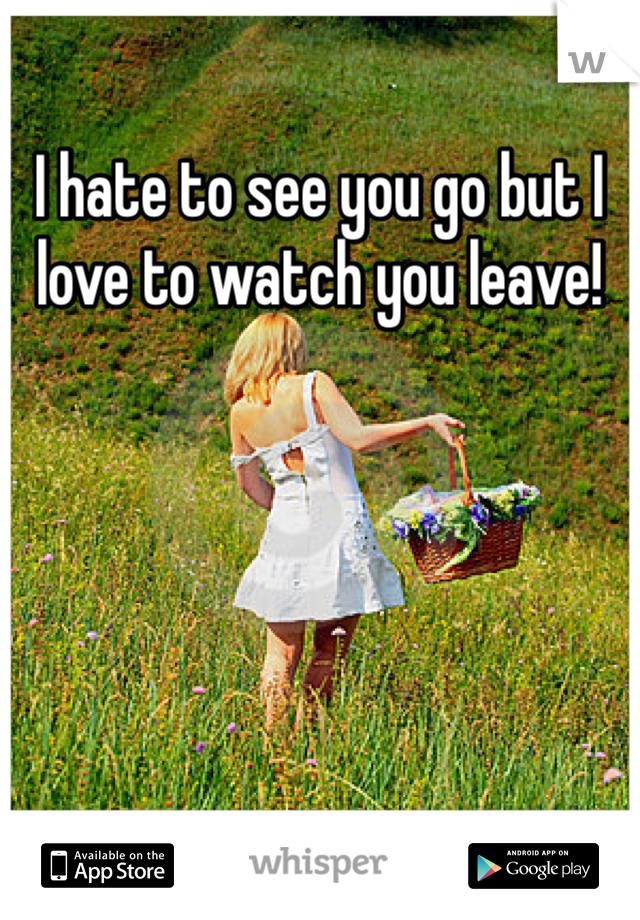 I hate to see you go but I love to watch you leave!