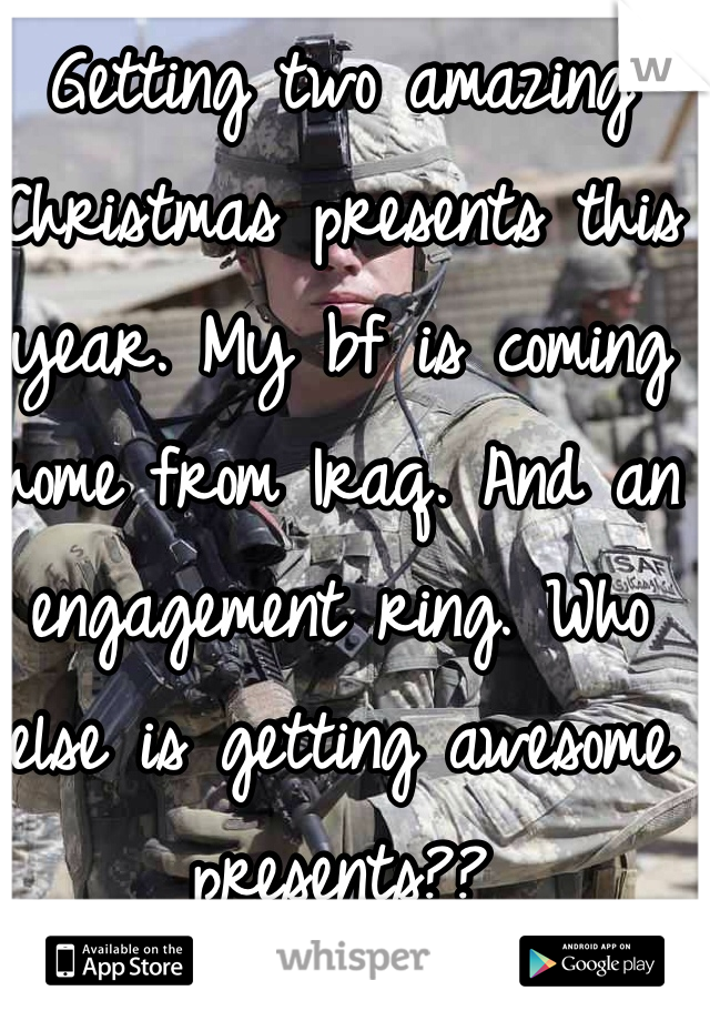 Getting two amazing Christmas presents this year. My bf is coming home from Iraq. And an engagement ring. Who else is getting awesome presents??